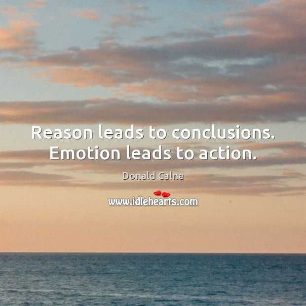 Reason leads to conclusions. Emotion leads to action. Emotion Quotes Image