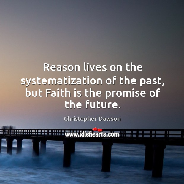 Reason lives on the systematization of the past, but Faith is the promise of the future. Image