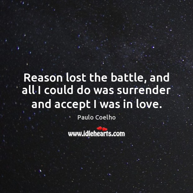 Reason lost the battle, and all I could do was surrender and accept I was in love. Paulo Coelho Picture Quote