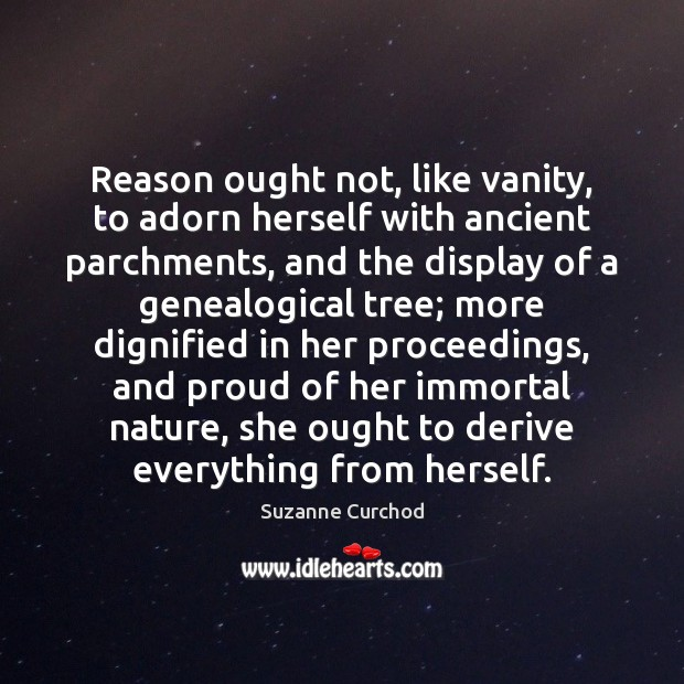 Reason ought not, like vanity, to adorn herself with ancient parchments, and Suzanne Curchod Picture Quote