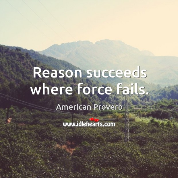 Reason succeeds where force fails. American Proverbs Image