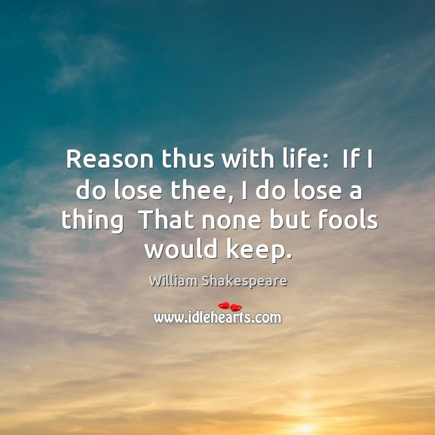 Image, Reason thus with life:  If I do lose thee, I do lose