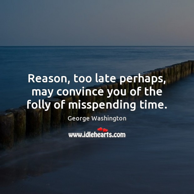 Reason, too late perhaps, may convince you of the folly of misspending time. Image