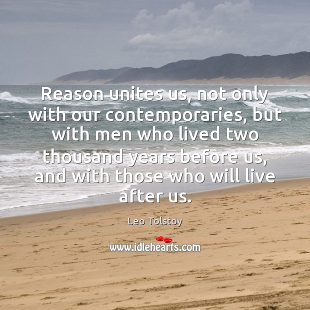 Reason unites us, not only with our contemporaries, but with men who Leo Tolstoy Picture Quote