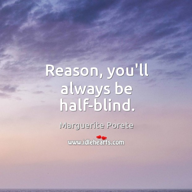Reason, you'll always be half-blind. Image