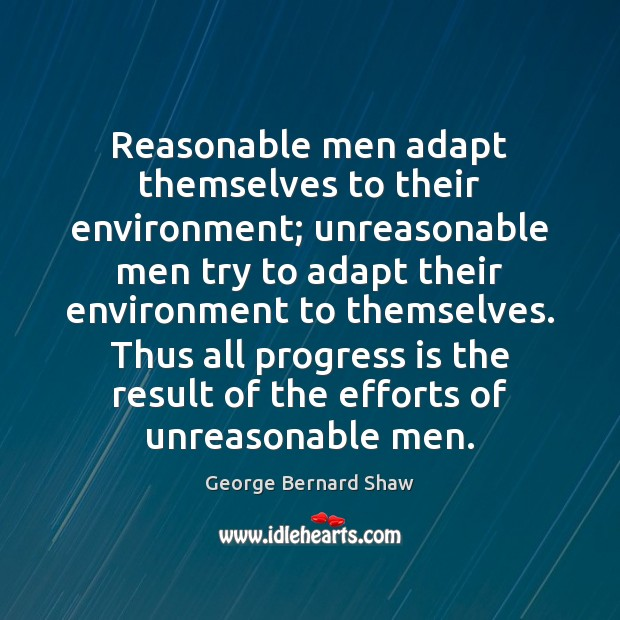 Reasonable men adapt themselves to their environment; unreasonable men try to adapt George Bernard Shaw Picture Quote