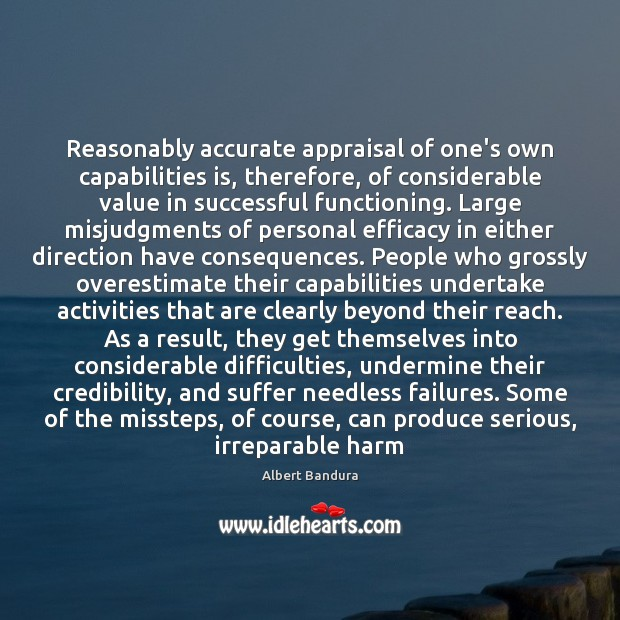 Reasonably accurate appraisal of one's own capabilities is, therefore, of considerable value Albert Bandura Picture Quote
