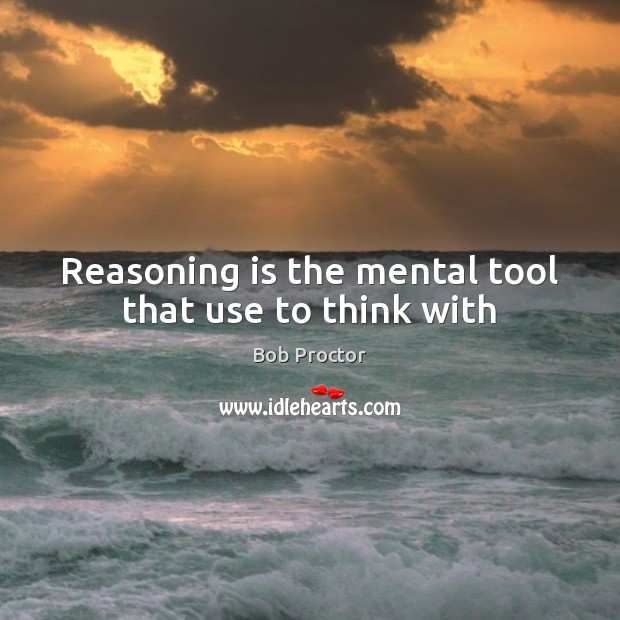 Reasoning is the mental tool that use to think with Bob Proctor Picture Quote