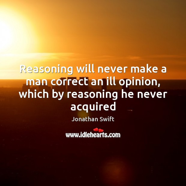 Reasoning will never make a man correct an ill opinion, which by Jonathan Swift Picture Quote