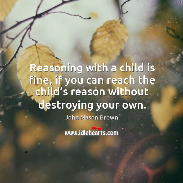 Reasoning with a child is fine, if you can reach the child's reason without destroying your own. John Mason Brown Picture Quote