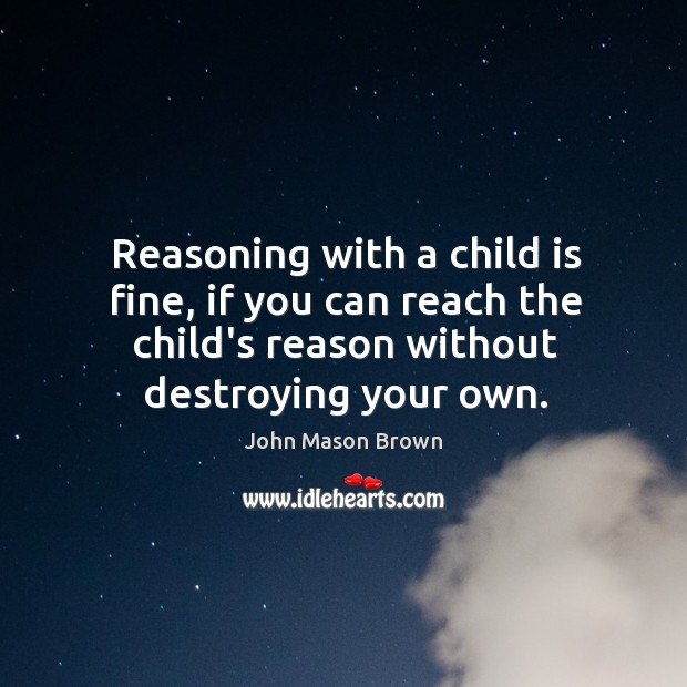 Reasoning with a child is fine, if you can reach the child's John Mason Brown Picture Quote