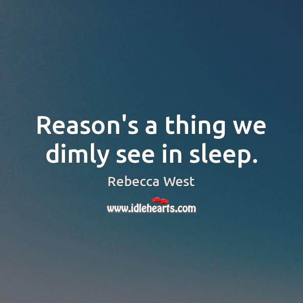 Reason's a thing we dimly see in sleep. Rebecca West Picture Quote