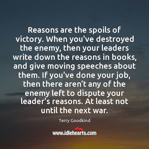 Reasons are the spoils of victory. When you've destroyed the enemy, then Terry Goodkind Picture Quote