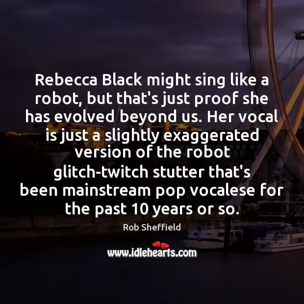 Rebecca Black might sing like a robot, but that's just proof she Rob Sheffield Picture Quote