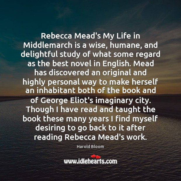 Rebecca Mead's My Life in Middlemarch is a wise, humane, and delightful Harold Bloom Picture Quote