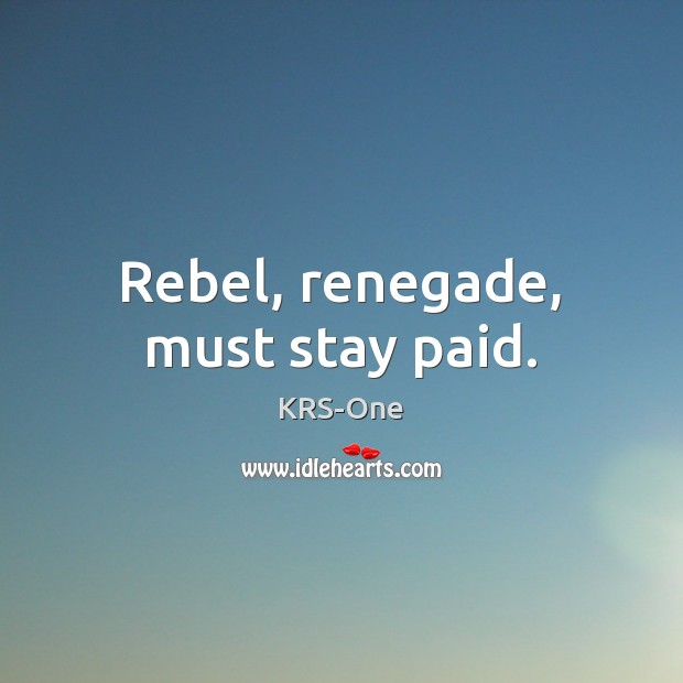 Rebel, renegade, must stay paid. KRS-One Picture Quote
