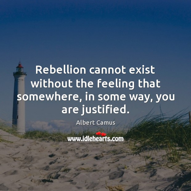 Rebellion cannot exist without the feeling that somewhere, in some way, you are justified. Albert Camus Picture Quote