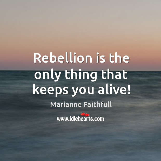 Rebellion is the only thing that keeps you alive! Marianne Faithfull Picture Quote