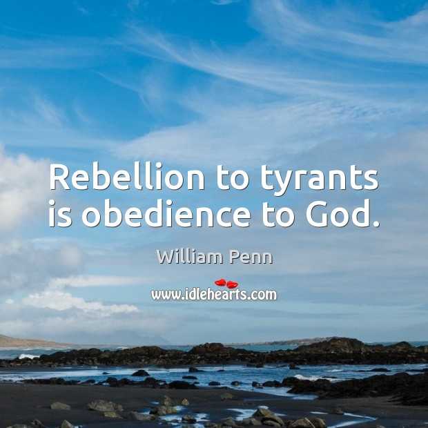 Rebellion to tyrants is obedience to God. William Penn Picture Quote