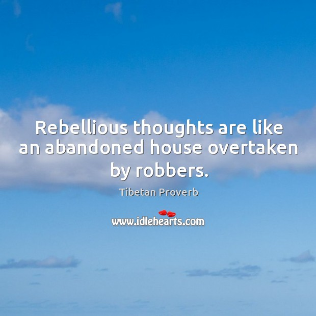 Rebellious thoughts are like an abandoned house overtaken by robbers. Tibetan Proverbs Image