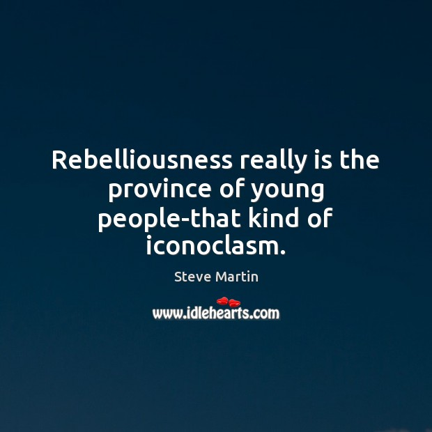 Rebelliousness really is the province of young people-that kind of iconoclasm. Steve Martin Picture Quote