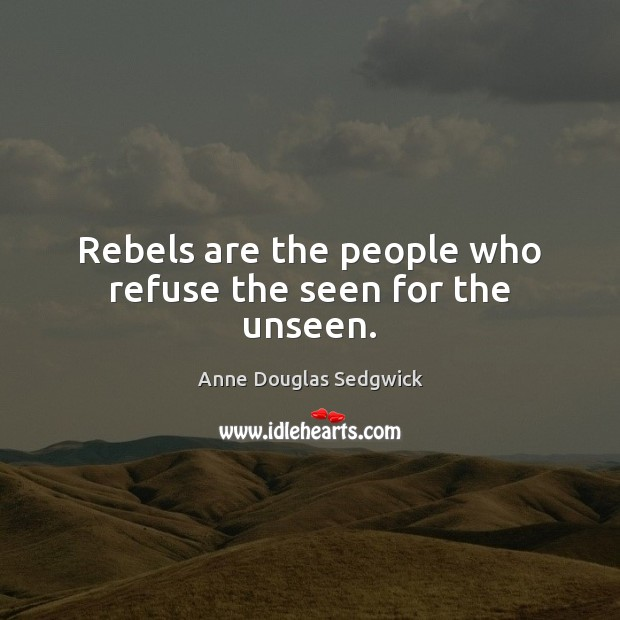 Rebels are the people who refuse the seen for the unseen. Image