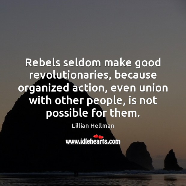 Rebels seldom make good revolutionaries, because organized action, even union with other Lillian Hellman Picture Quote