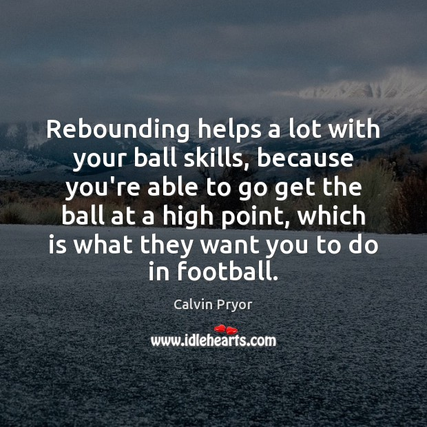 Image, Rebounding helps a lot with your ball skills, because you're able to
