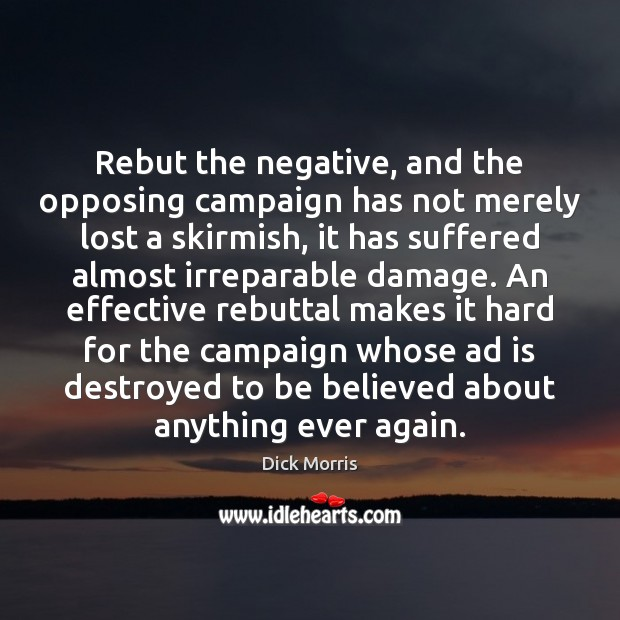 Dick Morris Picture Quote image saying: Rebut the negative, and the opposing campaign has not merely lost a