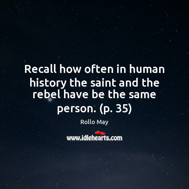 Recall how often in human history the saint and the rebel have be the same person. (p. 35) Rollo May Picture Quote