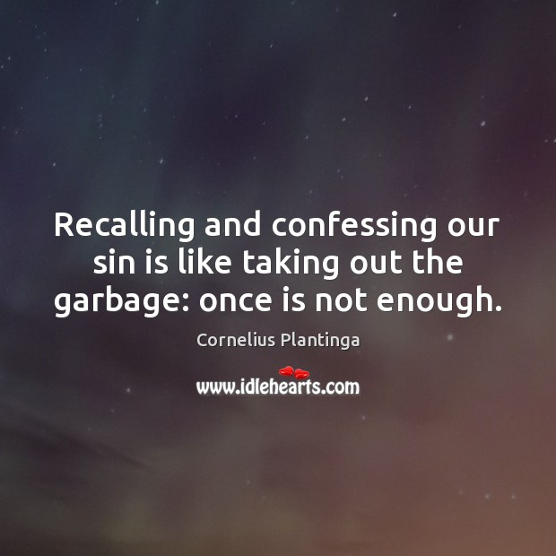 Recalling and confessing our sin is like taking out the garbage: once is not enough. Image