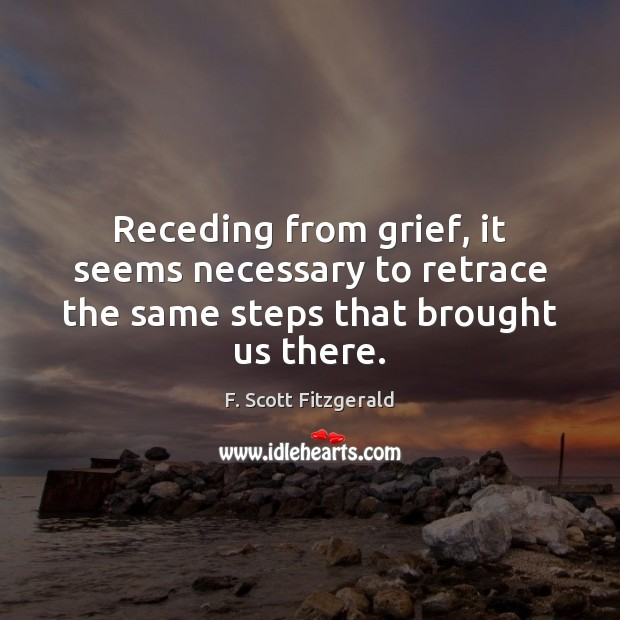 Receding from grief, it seems necessary to retrace the same steps that brought us there. Image