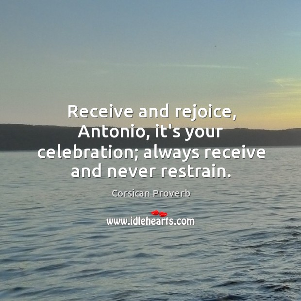 Receive and rejoice, antonio, it's your celebration; always receive and never restrain. Image