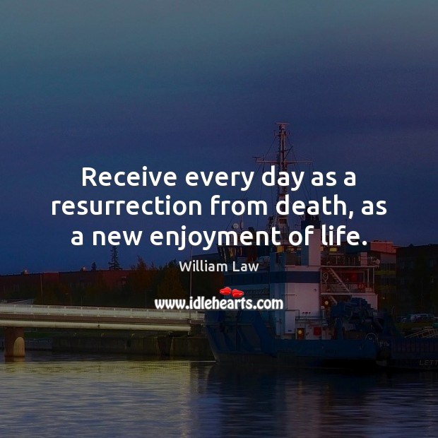 Receive every day as a resurrection from death, as a new enjoyment of life. William Law Picture Quote
