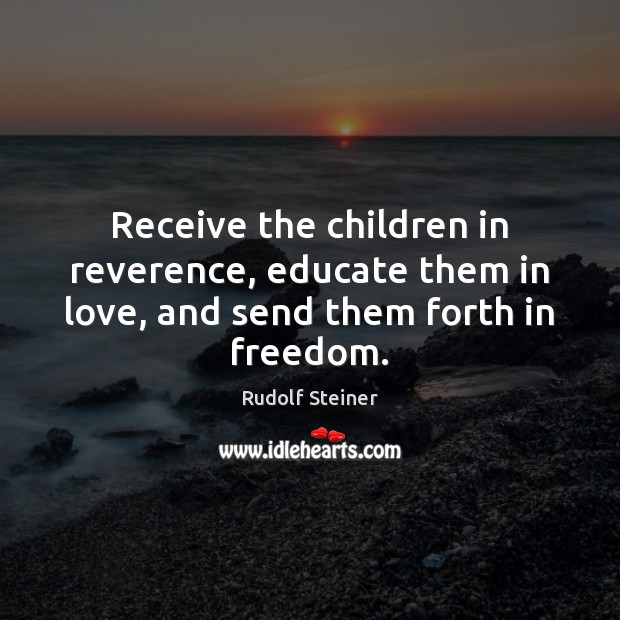 Receive the children in reverence, educate them in love, and send them forth in freedom. Image