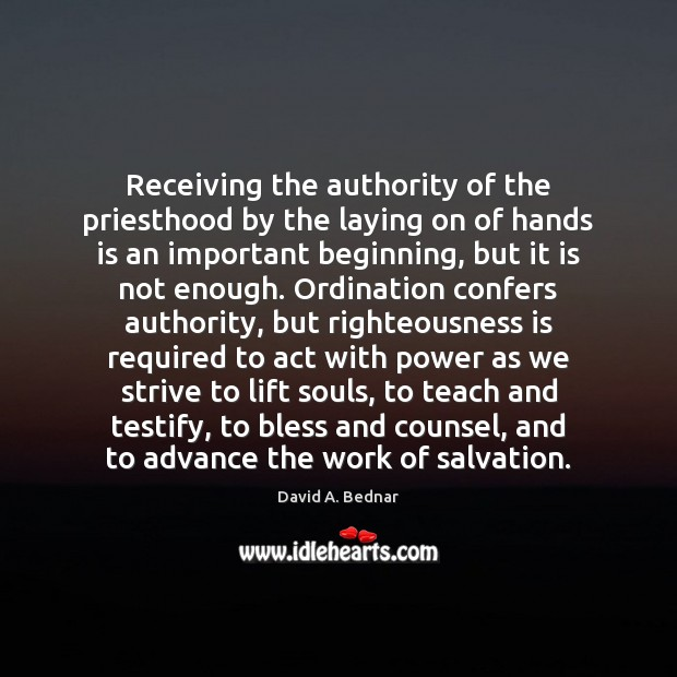 Receiving the authority of the priesthood by the laying on of hands David A. Bednar Picture Quote