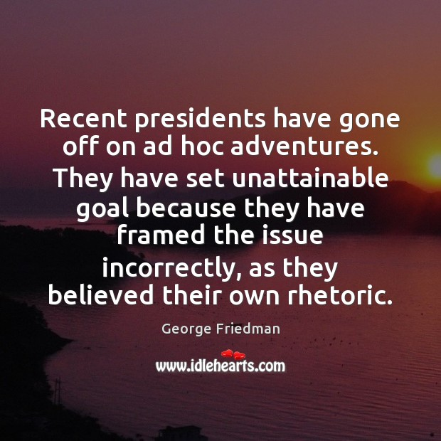 Recent presidents have gone off on ad hoc adventures. They have set George Friedman Picture Quote