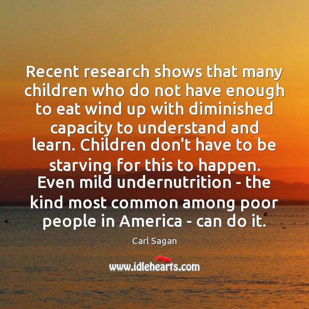 Recent research shows that many children who do not have enough to Carl Sagan Picture Quote