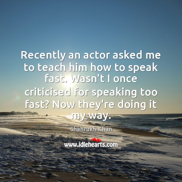 Recently an actor asked me to teach him how to speak fast