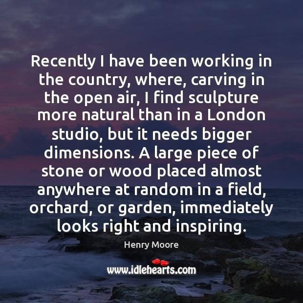 Recently I have been working in the country, where, carving in the Henry Moore Picture Quote