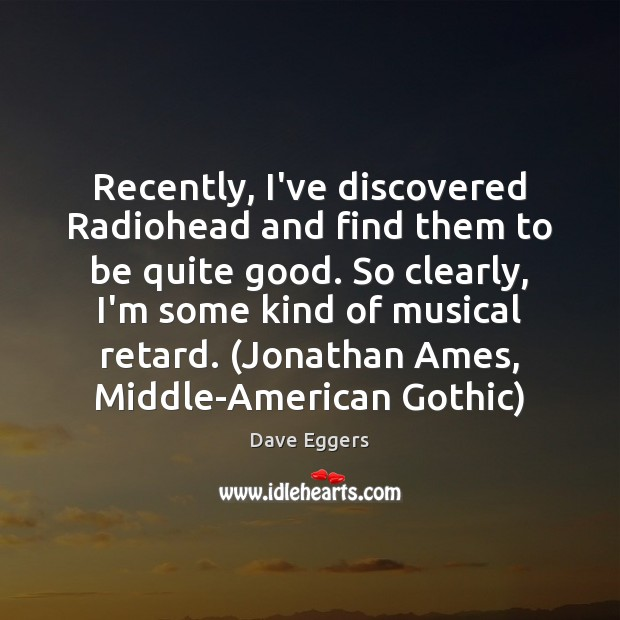 Image, Recently, I've discovered Radiohead and find them to be quite good. So