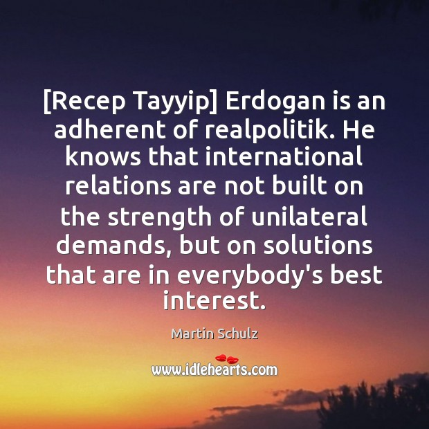 [Recep Tayyip] Erdogan is an adherent of realpolitik. He knows that international Martin Schulz Picture Quote