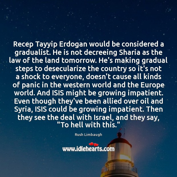 Image, Recep Tayyip Erdogan would be considered a gradualist. He is not decreeing
