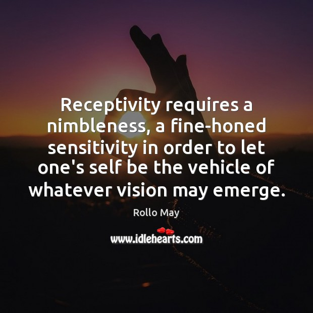 Receptivity requires a nimbleness, a fine-honed sensitivity in order to let one's Rollo May Picture Quote
