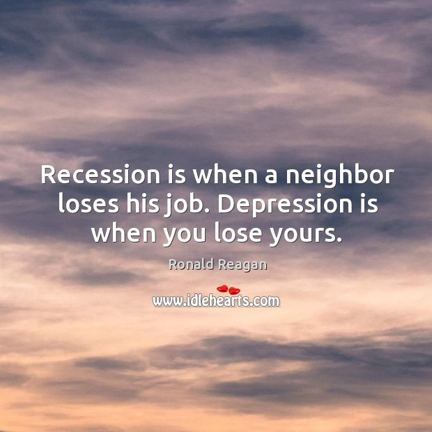 Image, Recession is when a neighbor loses his job. Depression is when you lose yours.