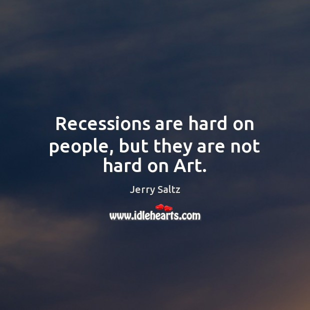 Recessions are hard on people, but they are not hard on Art. Jerry Saltz Picture Quote