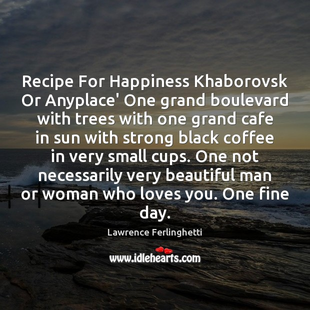 Recipe For Happiness Khaborovsk Or Anyplace' One grand boulevard with trees with Lawrence Ferlinghetti Picture Quote