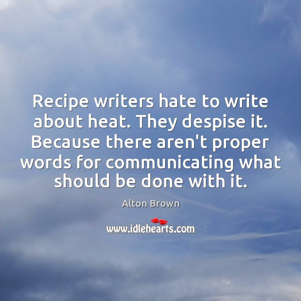Recipe writers hate to write about heat. They despise it. Because there Alton Brown Picture Quote