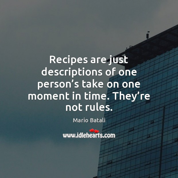Image, Recipes are just descriptions of one person's take on one moment
