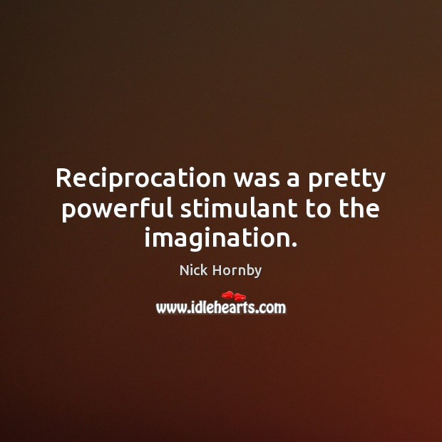 Reciprocation was a pretty powerful stimulant to the imagination. Image